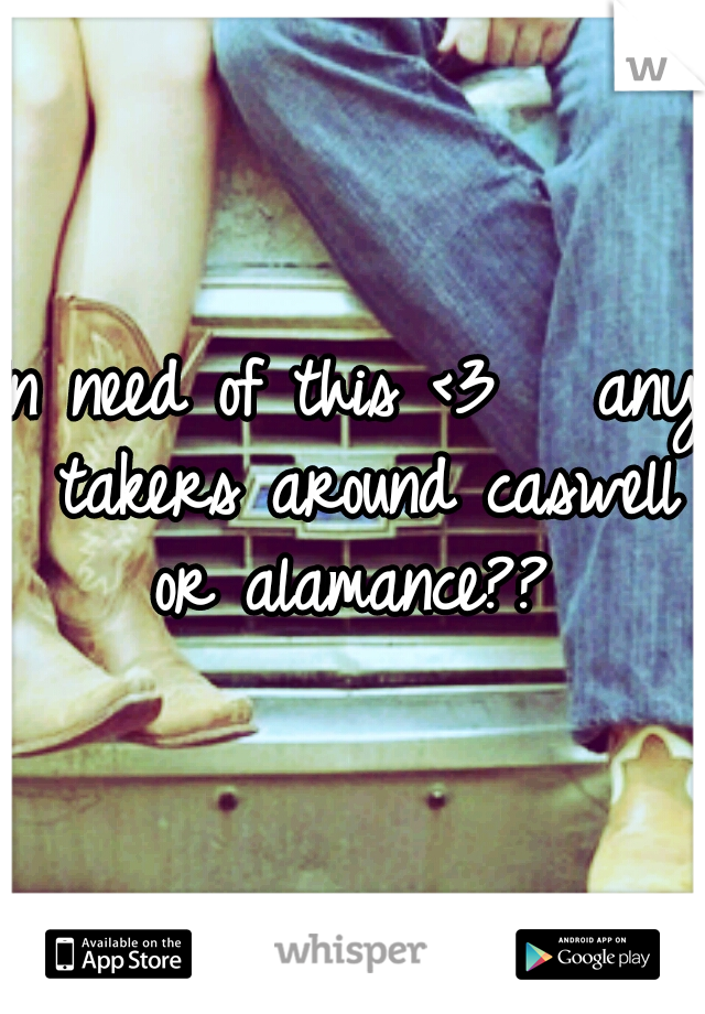 In need of this <3   any takers around caswell or alamance??