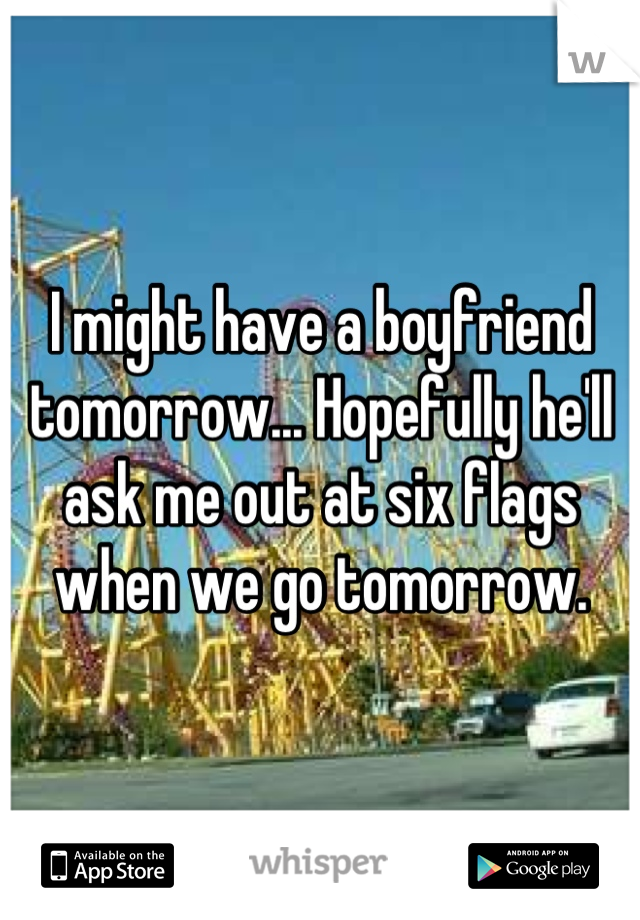 I might have a boyfriend tomorrow... Hopefully he'll ask me out at six flags when we go tomorrow.