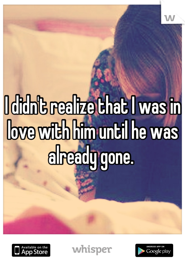 I didn't realize that I was in love with him until he was already gone.