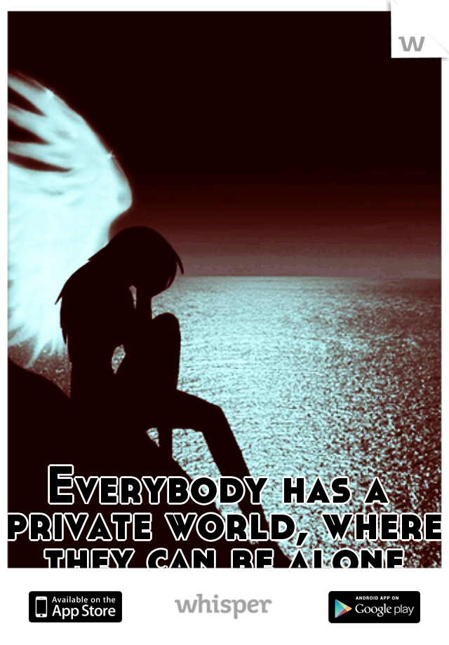Everybody has a private world, where they can be alone