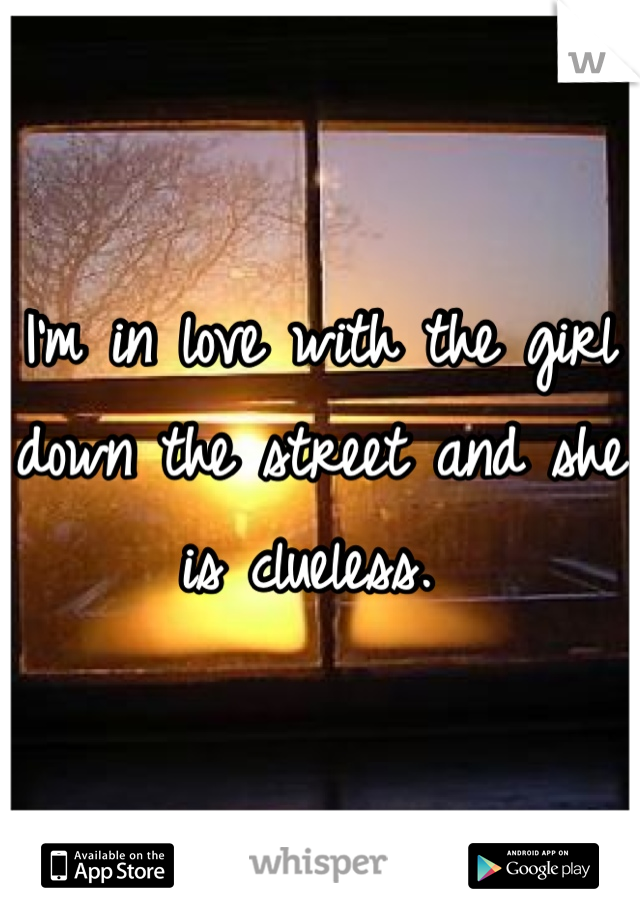 I'm in love with the girl down the street and she is clueless.