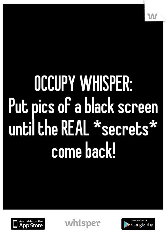 OCCUPY WHISPER:  Put pics of a black screen until the REAL *secrets* come back!
