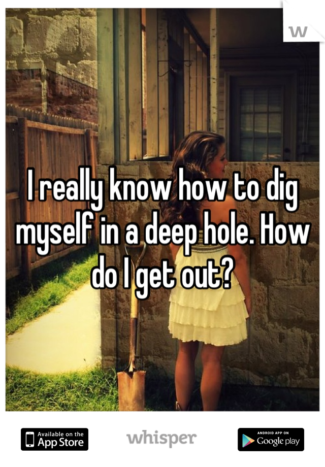 I really know how to dig myself in a deep hole. How do I get out?