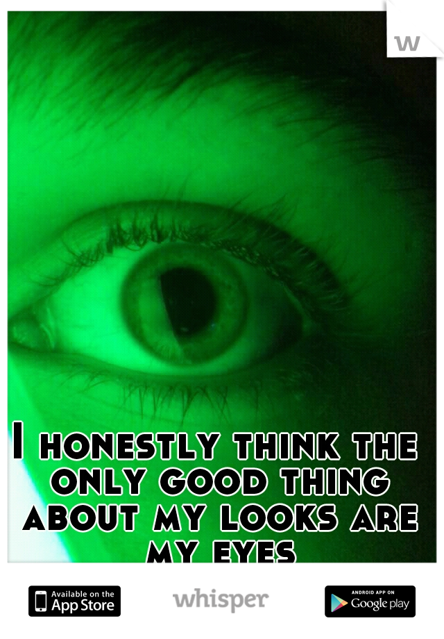 I honestly think the only good thing about my looks are my eyes