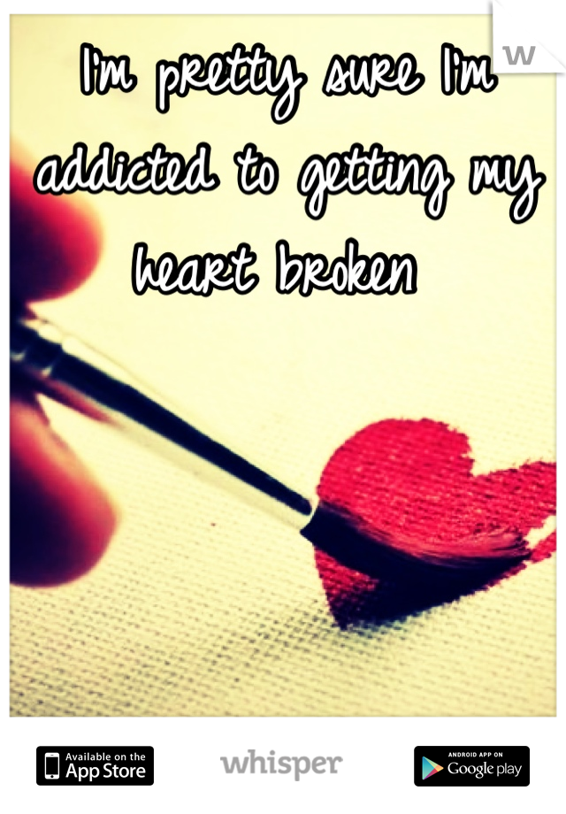 I'm pretty sure I'm addicted to getting my heart broken