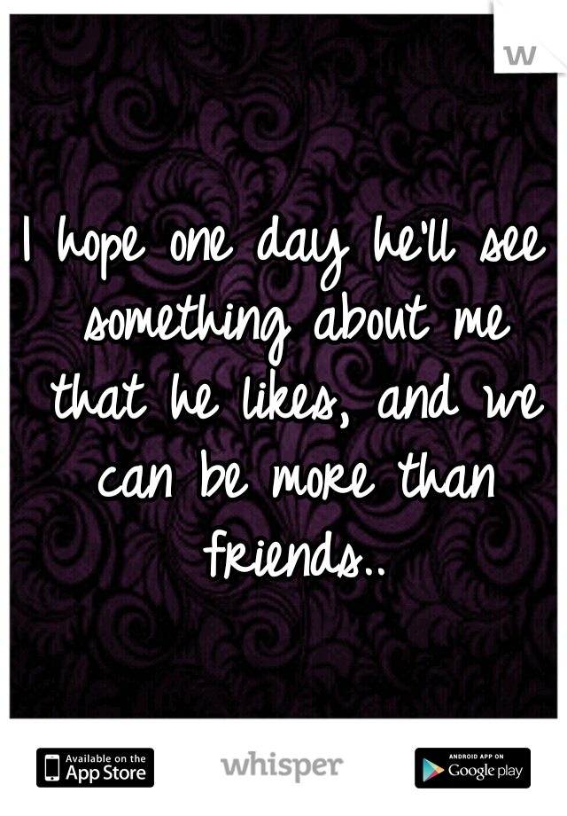 I hope one day he'll see something about me that he likes, and we can be more than friends..