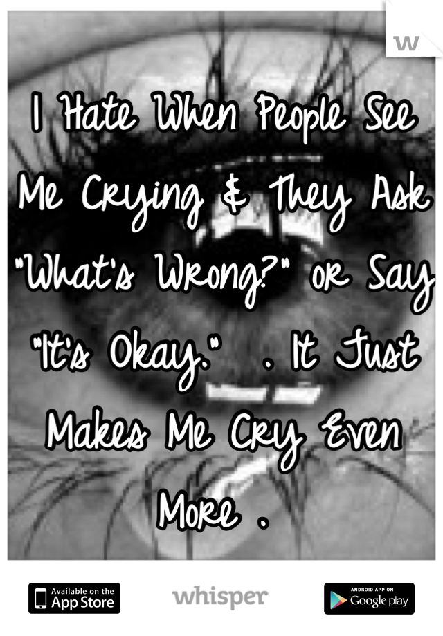 "I Hate When People See Me Crying & They Ask ""What's Wrong?"" or Say ""It's Okay.""  . It Just Makes Me Cry Even More ."