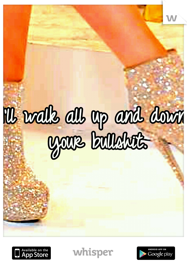 I'll walk all up and down your bullshit.