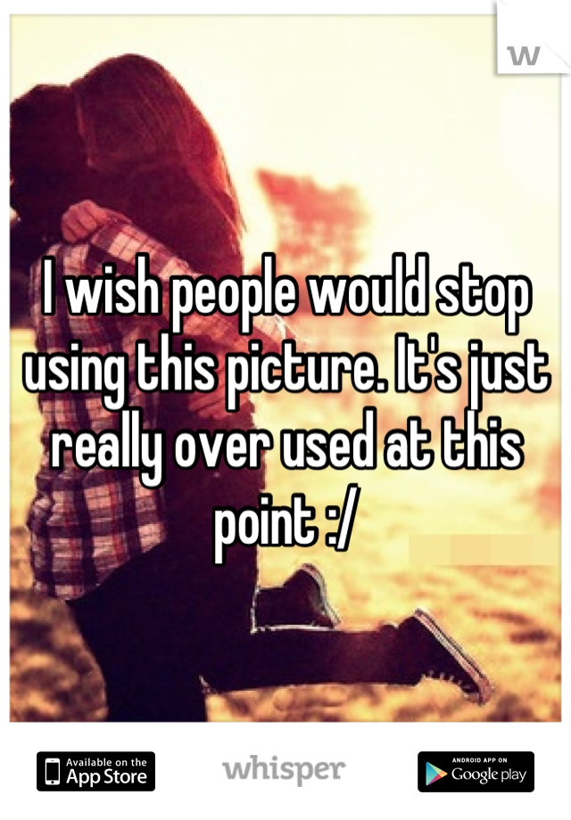 I wish people would stop using this picture. It's just really over used at this point :/
