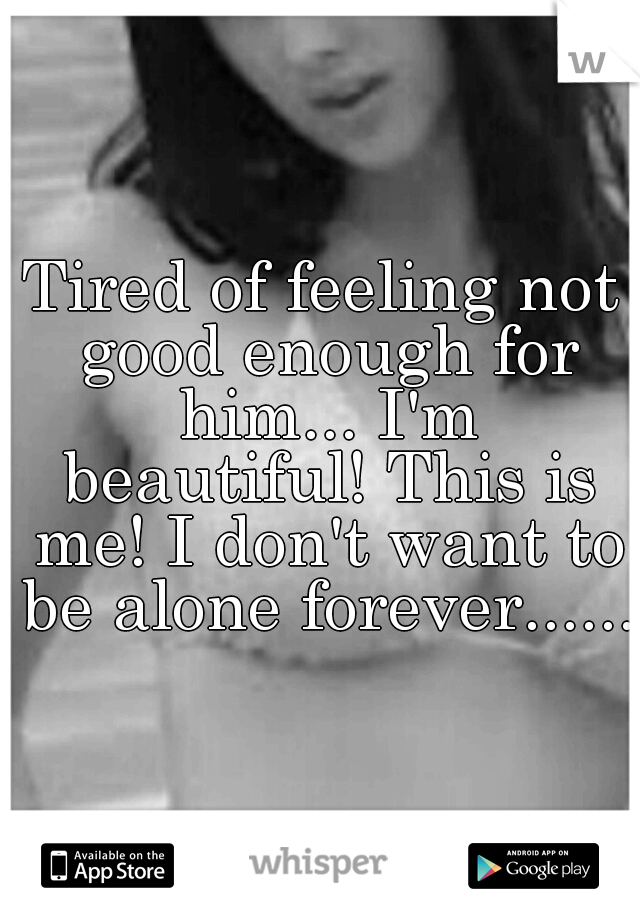 Tired of feeling not good enough for him... I'm beautiful! This is me! I don't want to be alone forever......