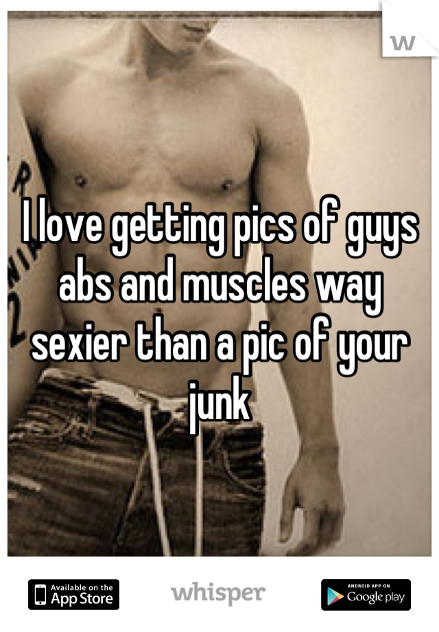 I love getting pics of guys abs and muscles way sexier than a pic of your junk