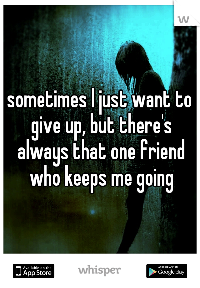 sometimes I just want to give up, but there's always that one friend who keeps me going