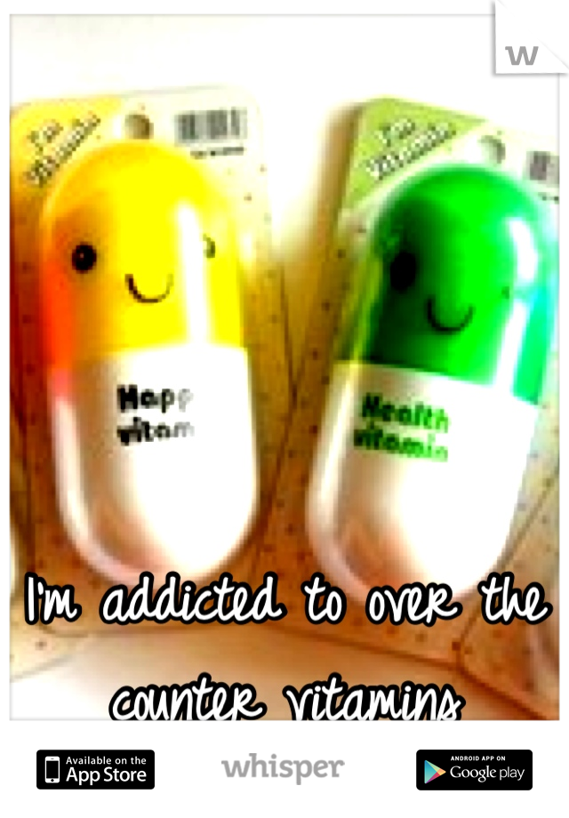 I'm addicted to over the counter vitamins