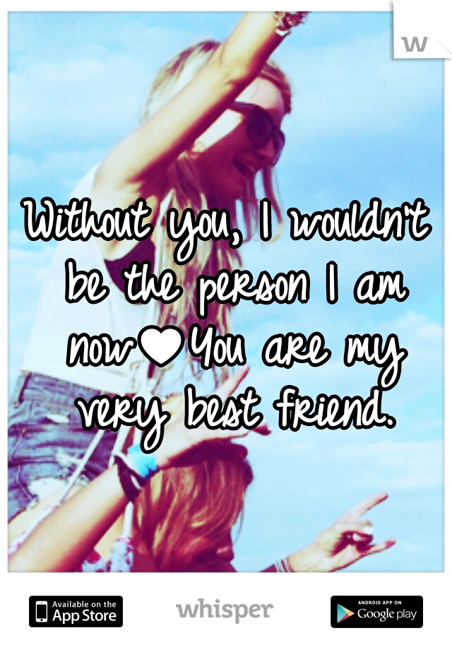 Without you, I wouldn't be the person I am now♥You are my very best friend.
