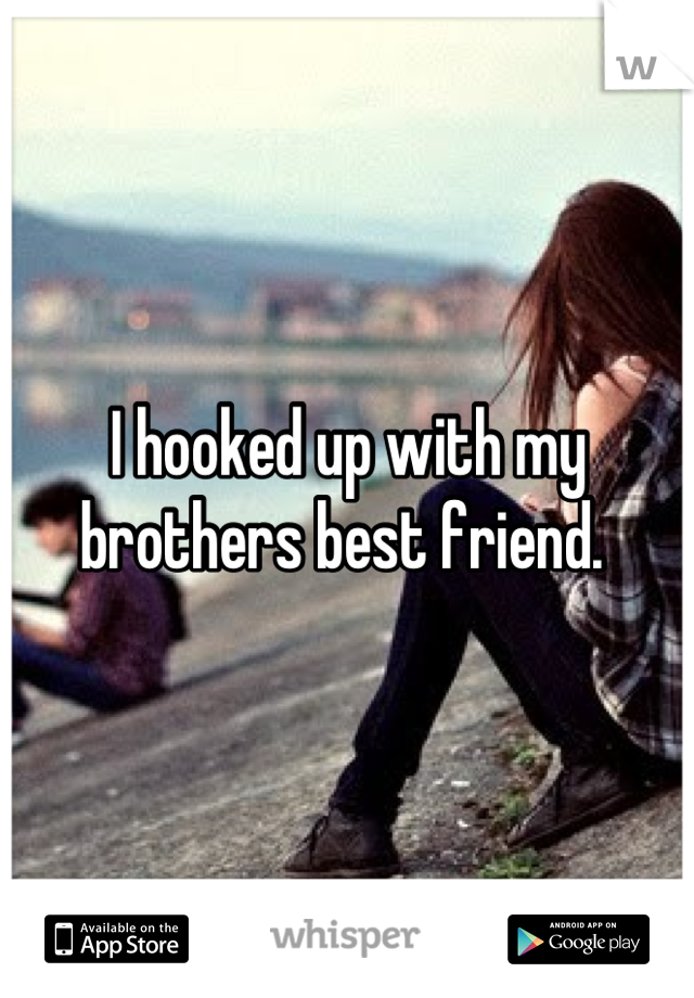 I hooked up with my brothers best friend.