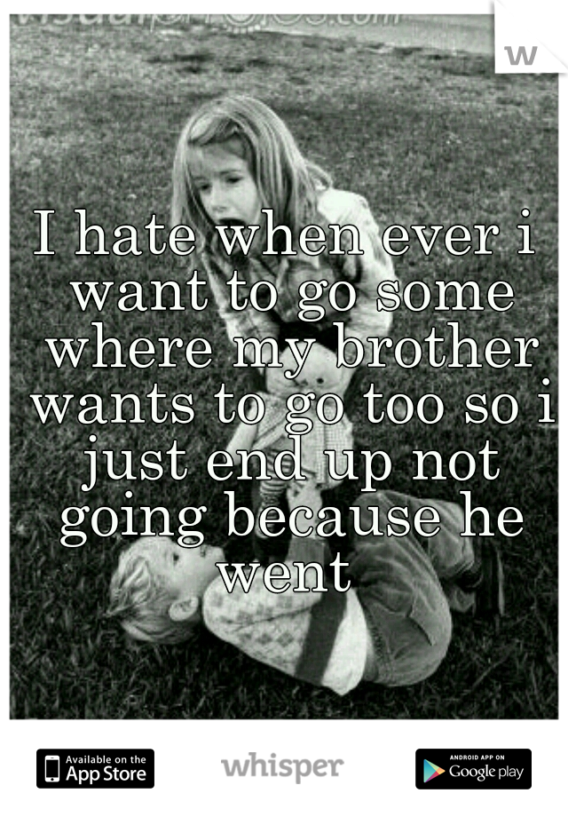 I hate when ever i want to go some where my brother wants to go too so i just end up not going because he went