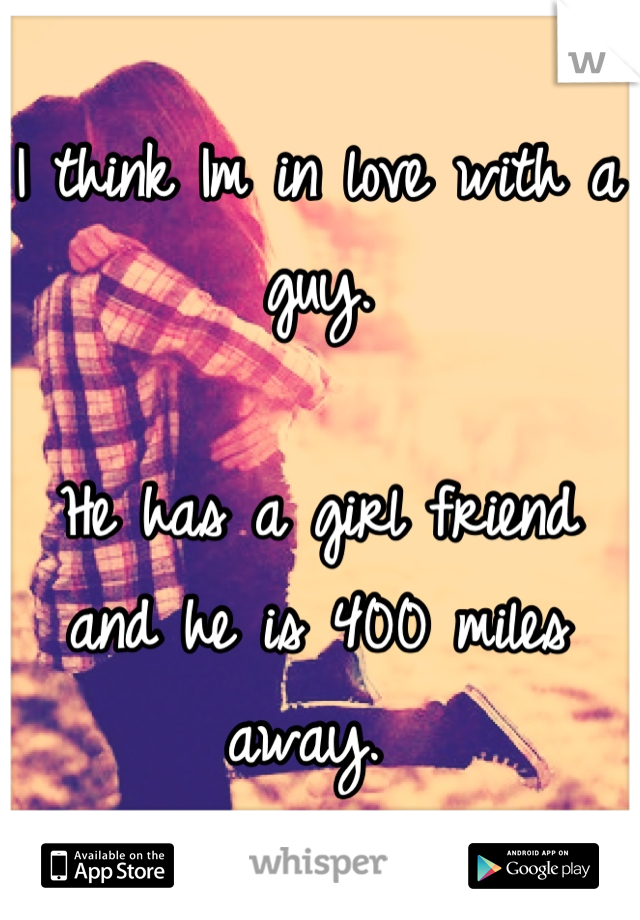 I think Im in love with a guy.   He has a girl friend and he is 400 miles away.