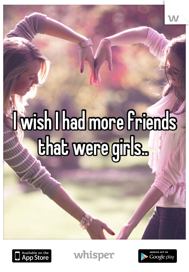 I wish I had more friends that were girls..