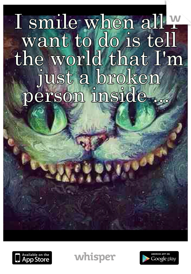 I smile when all I want to do is tell the world that I'm just a broken person inside ...