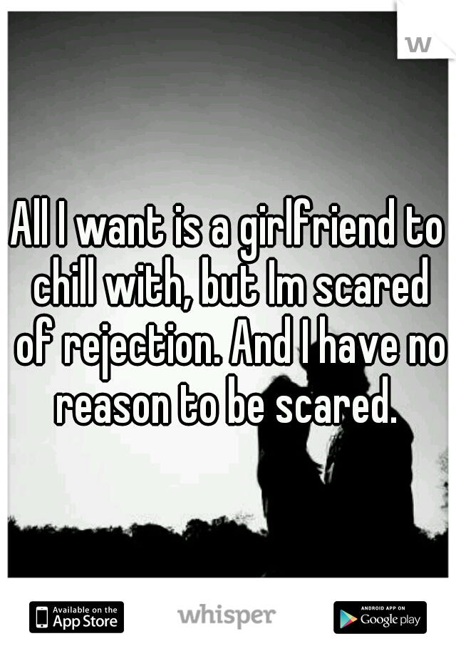 All I want is a girlfriend to chill with, but Im scared of rejection. And I have no reason to be scared.