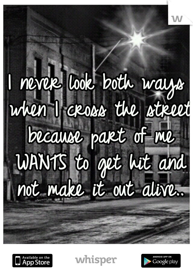 I never look both ways when I cross the street because part of me WANTS to get hit and not make it out alive..