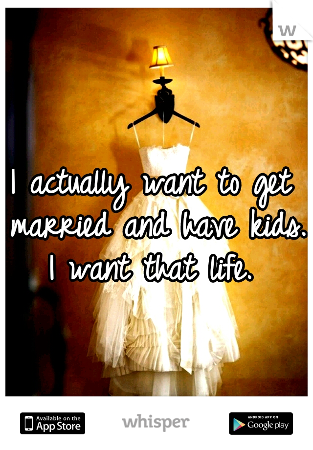 I actually want to get married and have kids. I want that life.