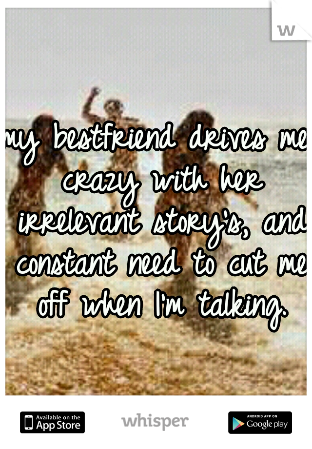 my bestfriend drives me crazy with her irrelevant story's, and constant need to cut me off when I'm talking.