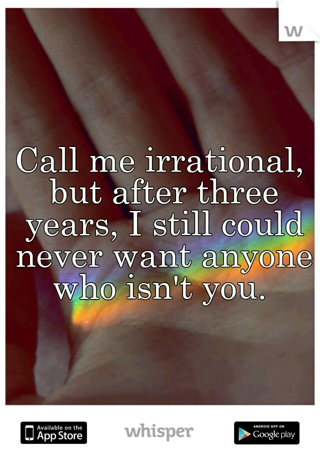 Call me irrational, but after three years, I still could never want anyone who isn't you.