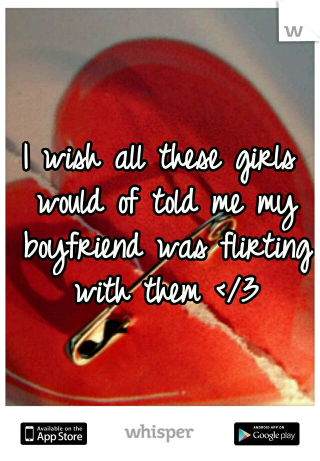 I wish all these girls would of told me my boyfriend was flirting with them </3