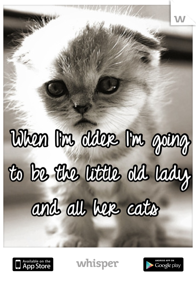 When I'm older I'm going to be the little old lady and all her cats