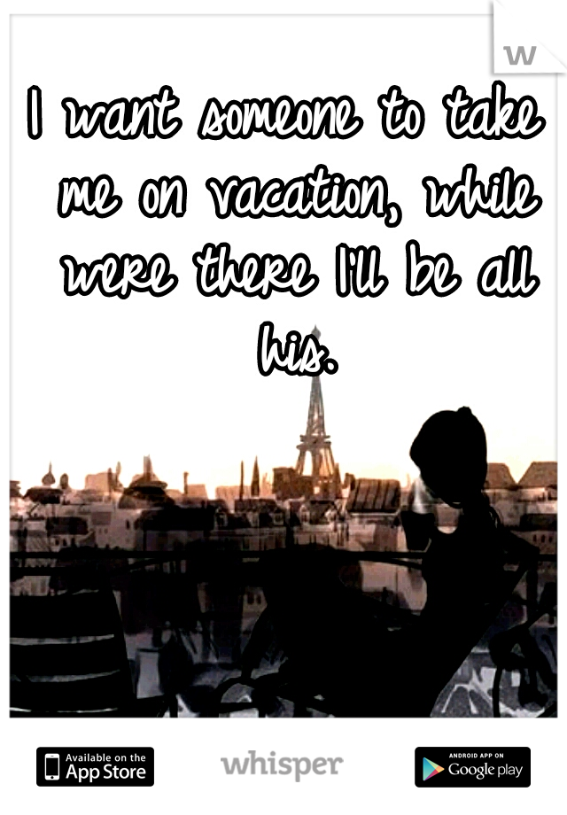 I want someone to take me on vacation, while were there I'll be all his.