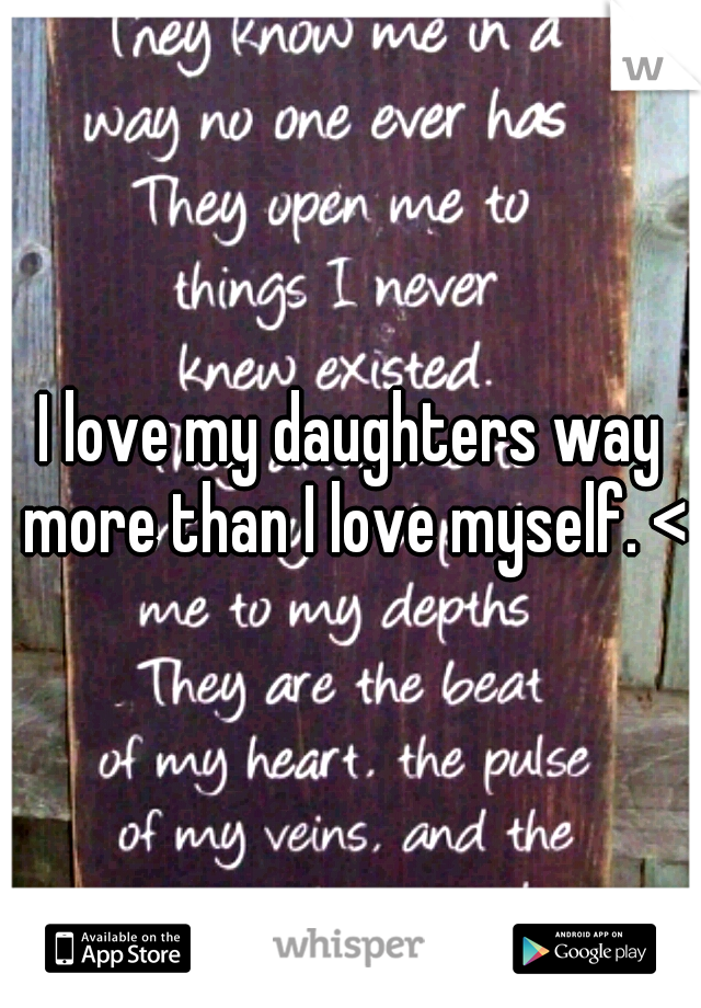 I love my daughters way more than I love myself. <3