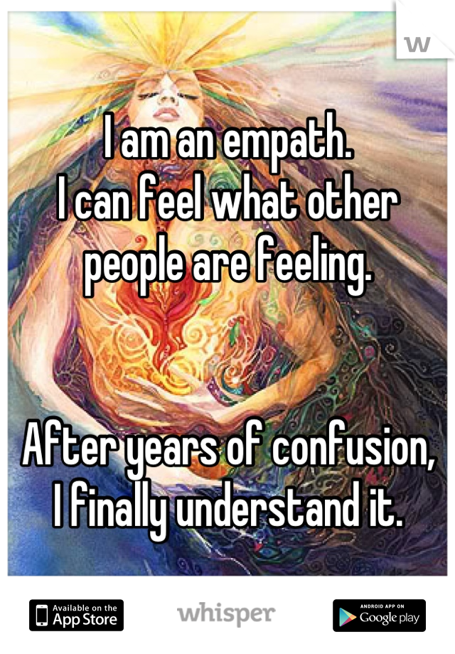 I am an empath. I can feel what other people are feeling.   After years of confusion,  I finally understand it.