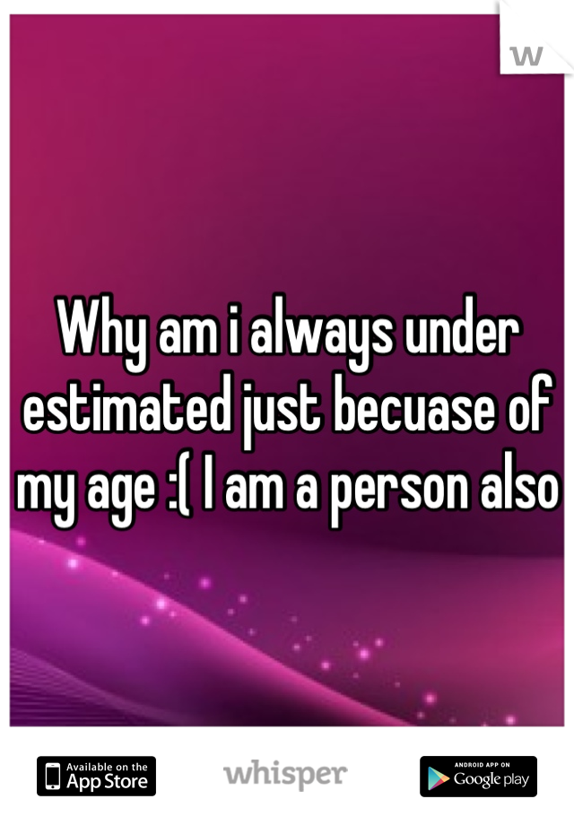 Why am i always under estimated just becuase of my age :( I am a person also