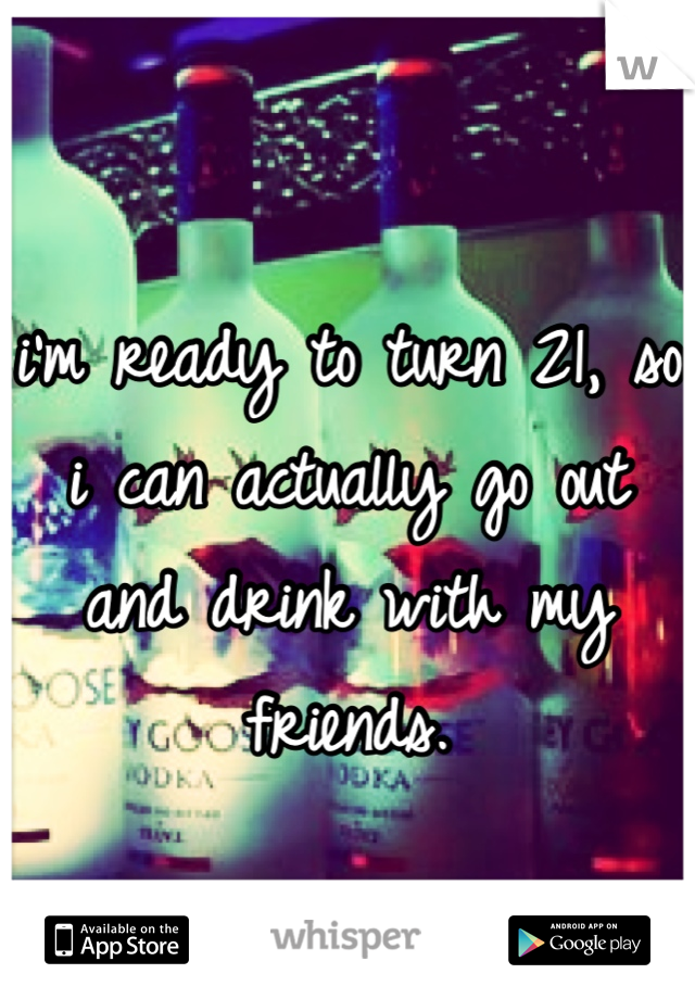 i'm ready to turn 21, so i can actually go out and drink with my friends.