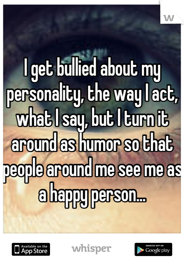 I get bullied about my personality, the way I act, what I say, but I turn it around as humor so that people around me see me as a happy person...