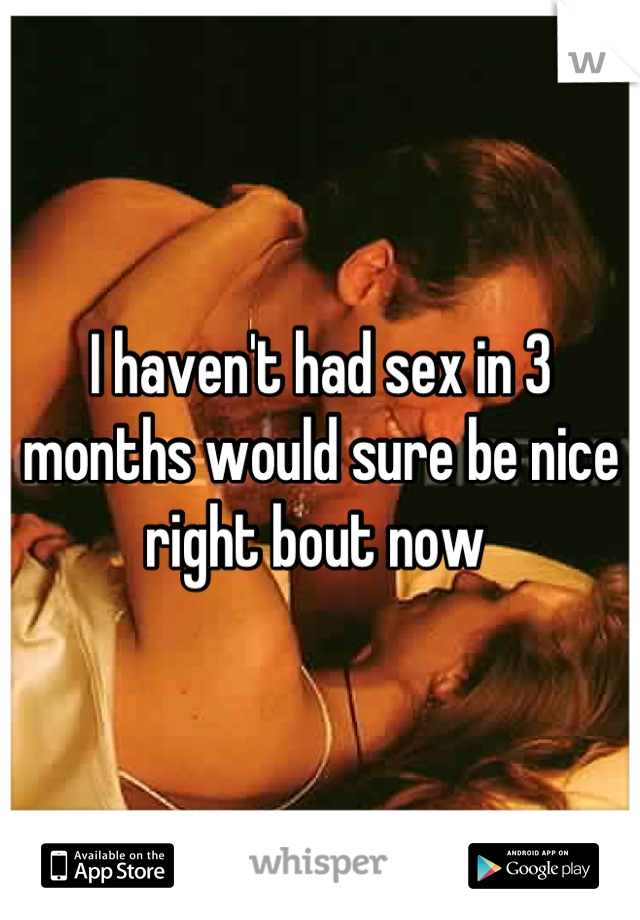 I haven't had sex in 3 months would sure be nice right bout now