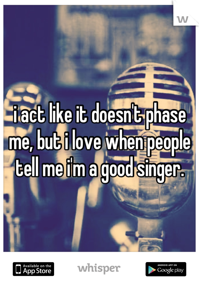 i act like it doesn't phase me, but i love when people tell me i'm a good singer.