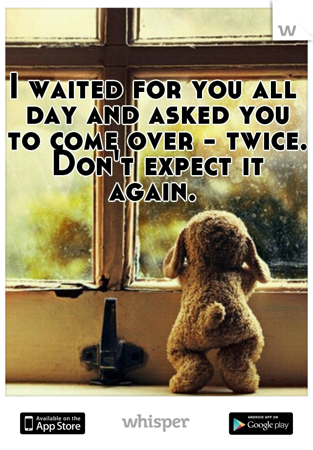 I waited for you all day and asked you to come over - twice. Don't expect it again.