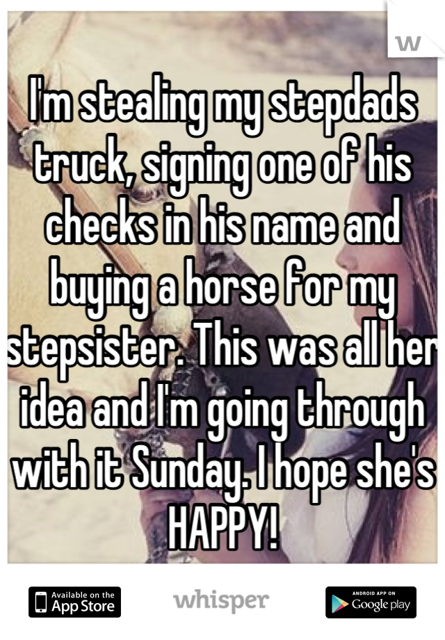 I'm stealing my stepdads truck, signing one of his checks in his name and buying a horse for my stepsister. This was all her idea and I'm going through with it Sunday. I hope she's HAPPY!