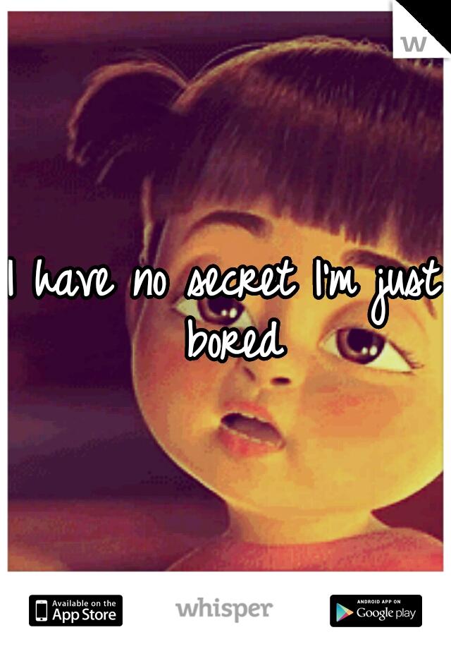 I have no secret I'm just bored