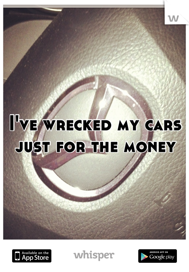 I've wrecked my cars just for the money
