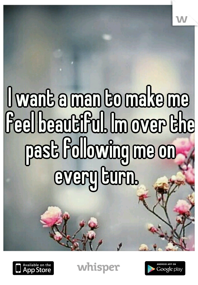 I want a man to make me feel beautiful. Im over the past following me on every turn.