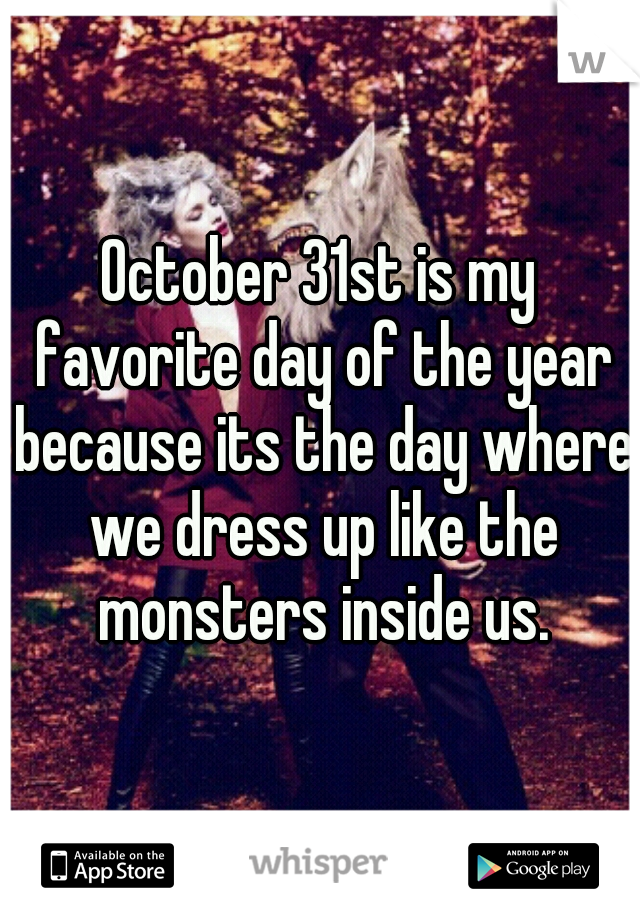 October 31st is my favorite day of the year because its the day where we dress up like the monsters inside us.
