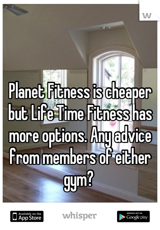 Planet Fitness is cheaper but Life Time Fitness has more options. Any advice from members of either gym?
