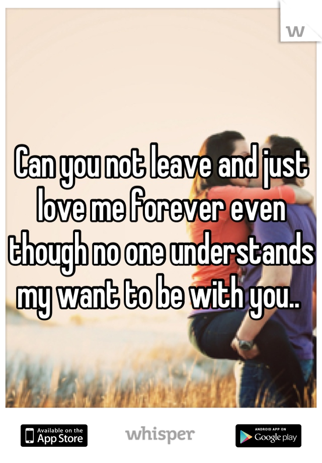 Can you not leave and just love me forever even though no one understands my want to be with you..