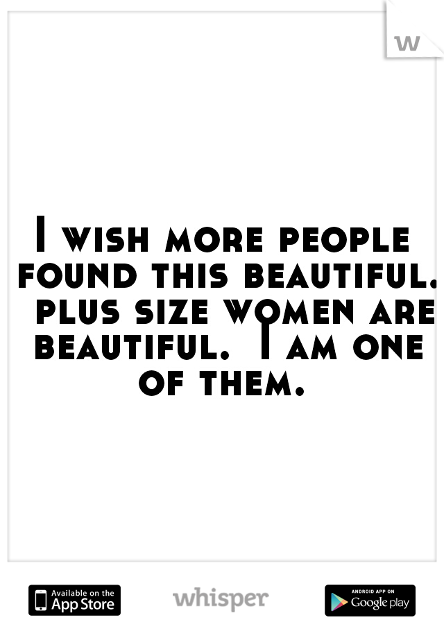 I wish more people found this beautiful.  plus size women are beautiful.  I am one of them.