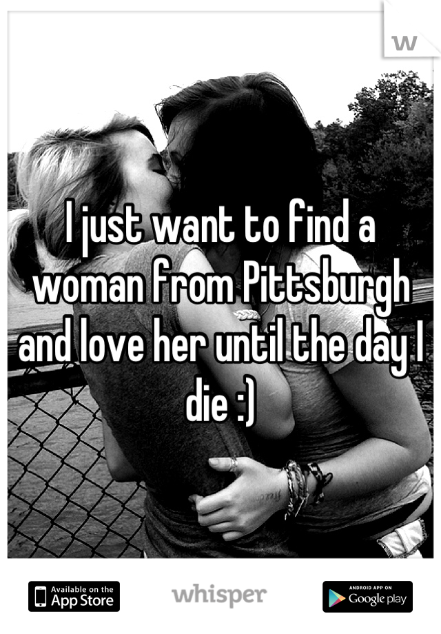I just want to find a woman from Pittsburgh and love her until the day I die :)