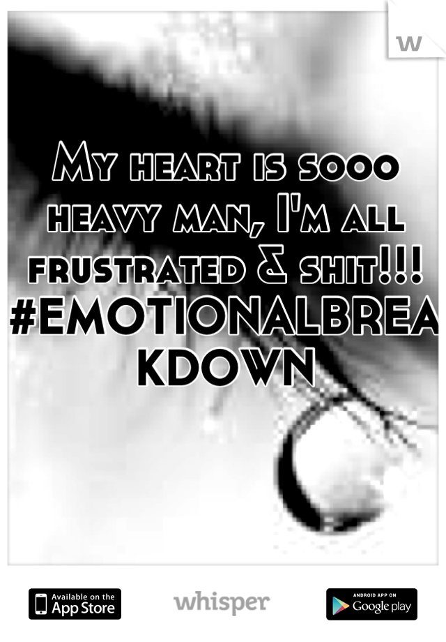 My heart is sooo heavy man, I'm all frustrated & shit!!! #EMOTIONALBREAKDOWN