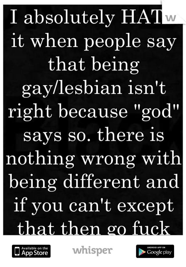 """I absolutely HATE it when people say that being gay/lesbian isn't right because """"god"""" says so. there is nothing wrong with being different and if you can't except that then go fuck yourself."""